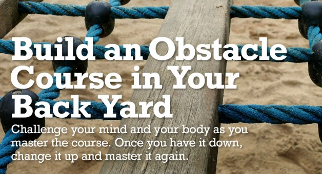 Build a backyard obstacle course to challenge your mind and your body.
