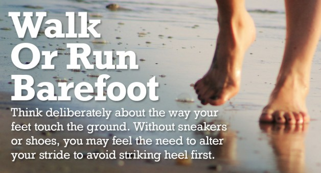 Walk or run barefoot, remembering what it feels like as your feet touch the ground.